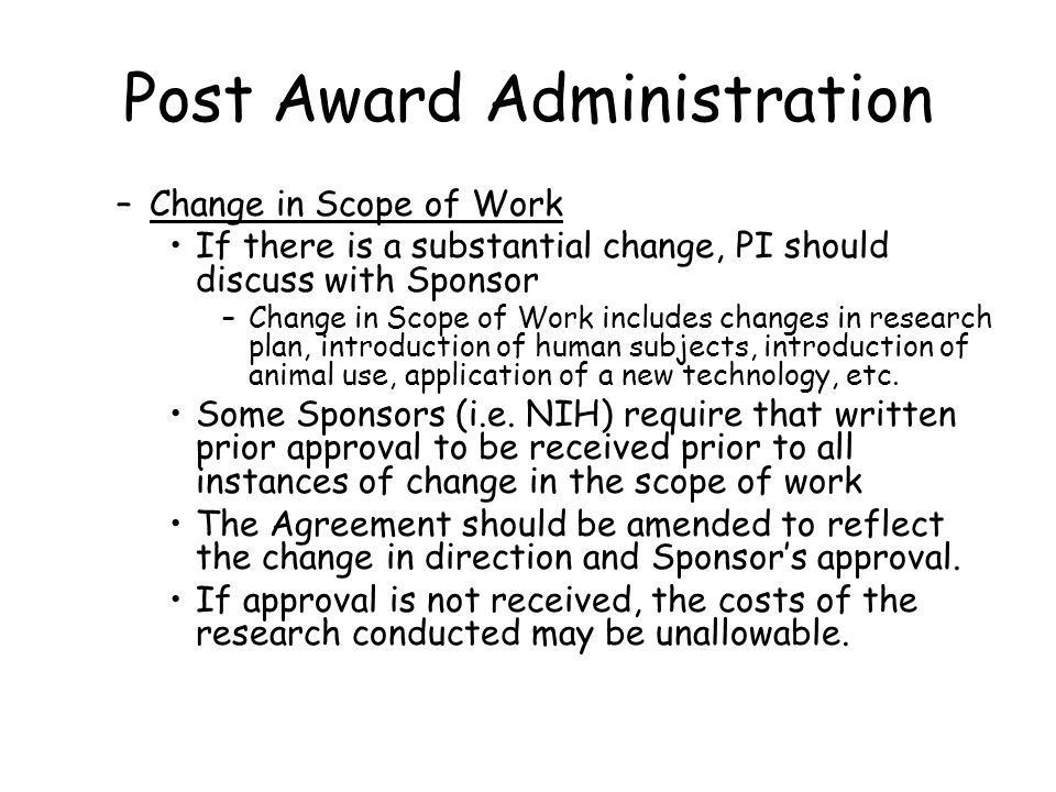 Post Award Administration –Change in Scope of Work If there is a substantial change, PI should discuss with Sponsor –Change in Scope of Work includes changes in research plan, introduction of human subjects, introduction of animal use, application of a new technology, etc.