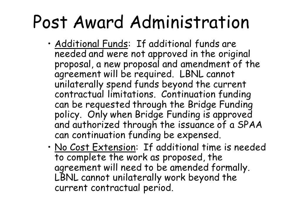Post Award Administration Additional Funds: If additional funds are needed and were not approved in the original proposal, a new proposal and amendment of the agreement will be required.