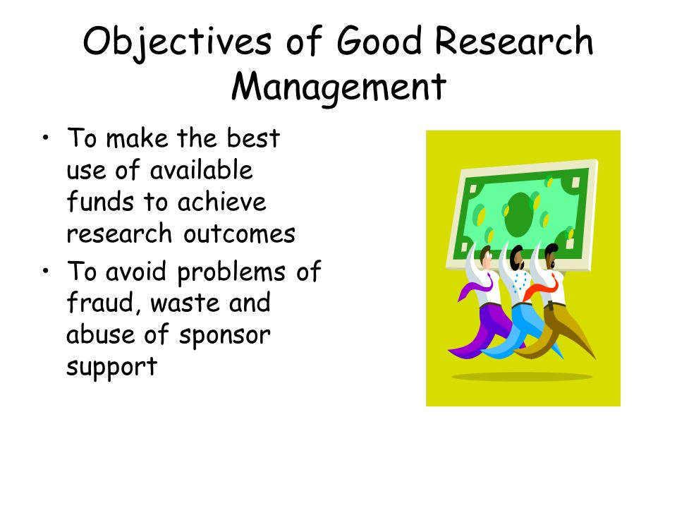 Objectives of Good Research Management To make the best use of available funds to achieve research outcomes To avoid problems of fraud, waste and abuse of sponsor support