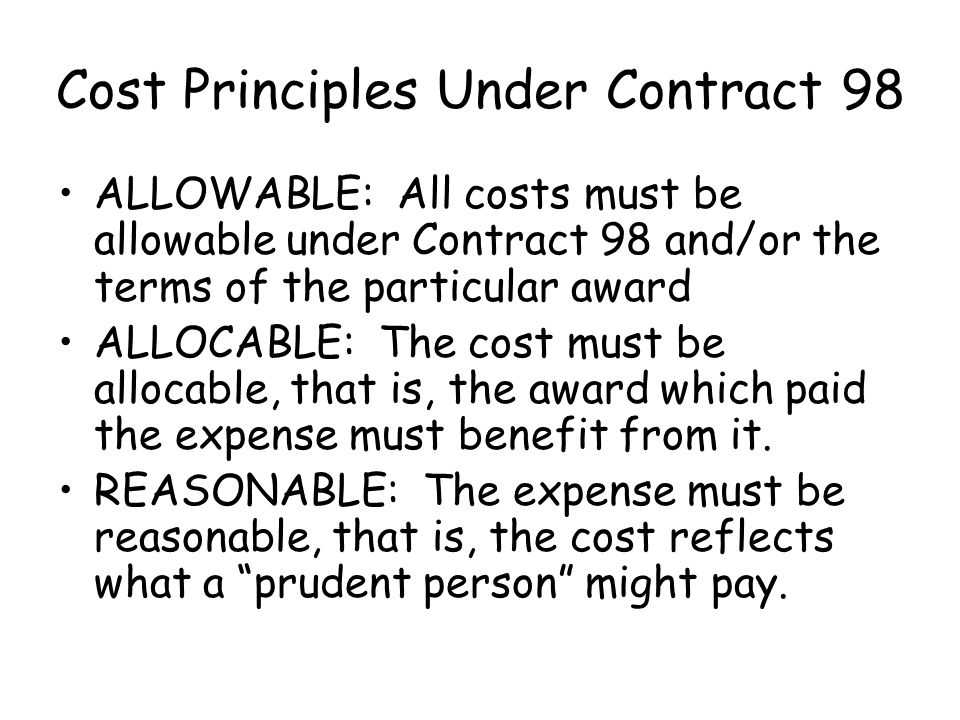 Cost Principles Under Contract 98 ALLOWABLE: All costs must be allowable under Contract 98 and/or the terms of the particular award ALLOCABLE: The cost must be allocable, that is, the award which paid the expense must benefit from it.