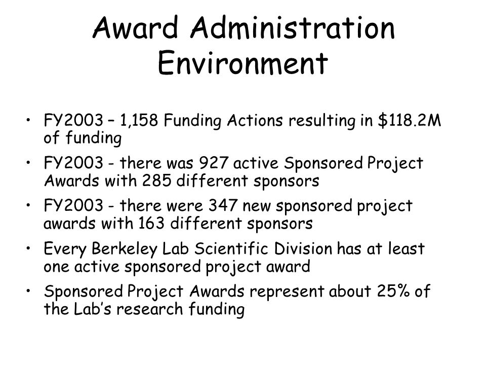 Award Administration Environment FY2003 – 1,158 Funding Actions resulting in $118.2M of funding FY2003 - there was 927 active Sponsored Project Awards with 285 different sponsors FY2003 - there were 347 new sponsored project awards with 163 different sponsors Every Berkeley Lab Scientific Division has at least one active sponsored project award Sponsored Project Awards represent about 25% of the Lab's research funding