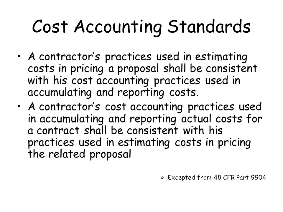 Cost Accounting Standards A contractor's practices used in estimating costs in pricing a proposal shall be consistent with his cost accounting practices used in accumulating and reporting costs.