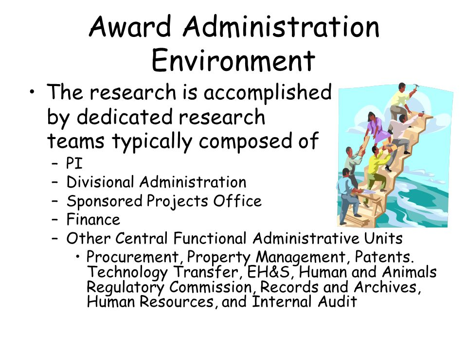 Award Administration Environment The research is accomplished by dedicated research teams typically composed of –PI –Divisional Administration –Sponsored Projects Office –Finance –Other Central Functional Administrative Units Procurement, Property Management, Patents.