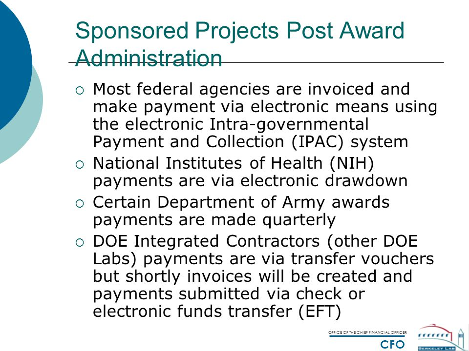 OFFICE OF THE CHIEF FINANCIAL OFFICER CFO Sponsored Projects Post Award Administration  Most federal agencies are invoiced and make payment via electronic means using the electronic Intra-governmental Payment and Collection (IPAC) system  National Institutes of Health (NIH) payments are via electronic drawdown  Certain Department of Army awards payments are made quarterly  DOE Integrated Contractors (other DOE Labs) payments are via transfer vouchers but shortly invoices will be created and payments submitted via check or electronic funds transfer (EFT)