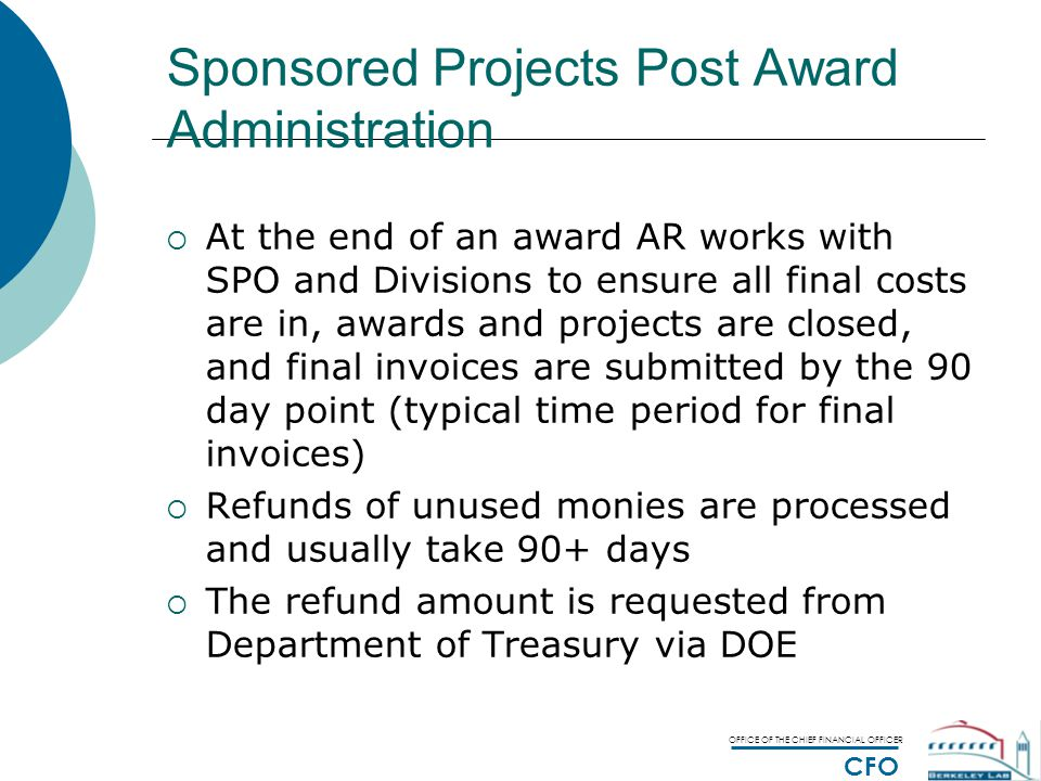 OFFICE OF THE CHIEF FINANCIAL OFFICER CFO Sponsored Projects Post Award Administration  At the end of an award AR works with SPO and Divisions to ensure all final costs are in, awards and projects are closed, and final invoices are submitted by the 90 day point (typical time period for final invoices)  Refunds of unused monies are processed and usually take 90+ days  The refund amount is requested from Department of Treasury via DOE
