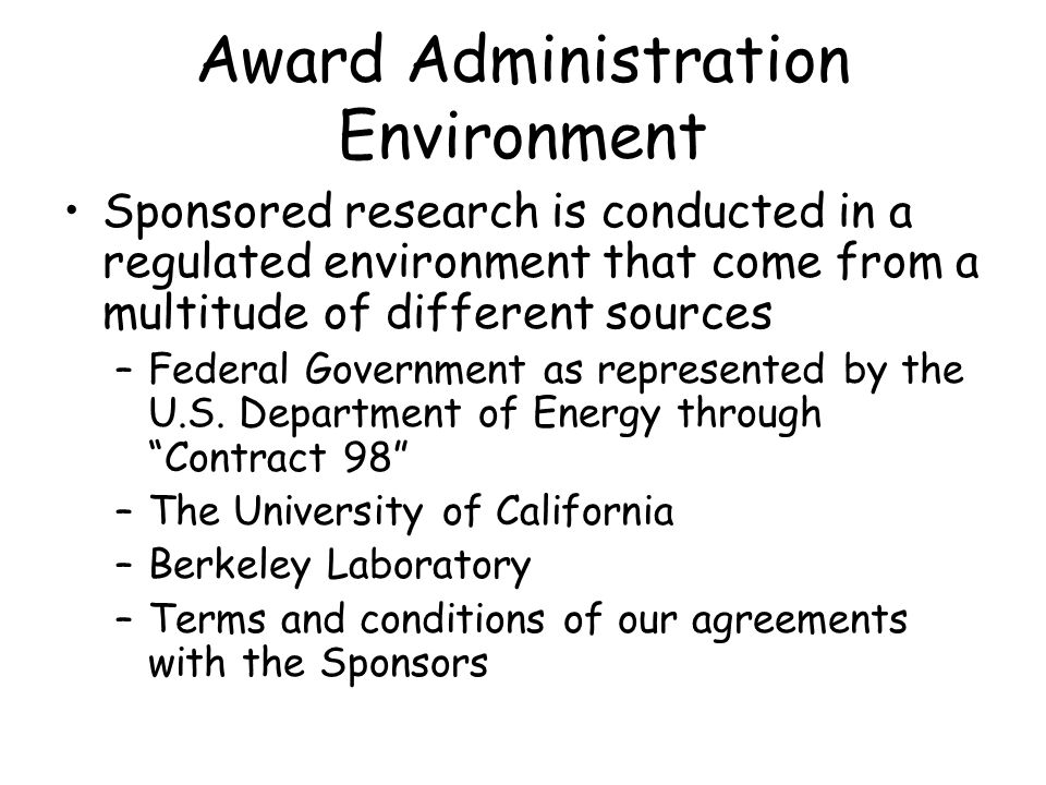 Award Administration Environment All members of the research team are responsible for the conduct of research in a prudent and ethical manner through –understanding relevant laws, regulations, contract and grant requirements pertaining to research administration –ensuring compliance