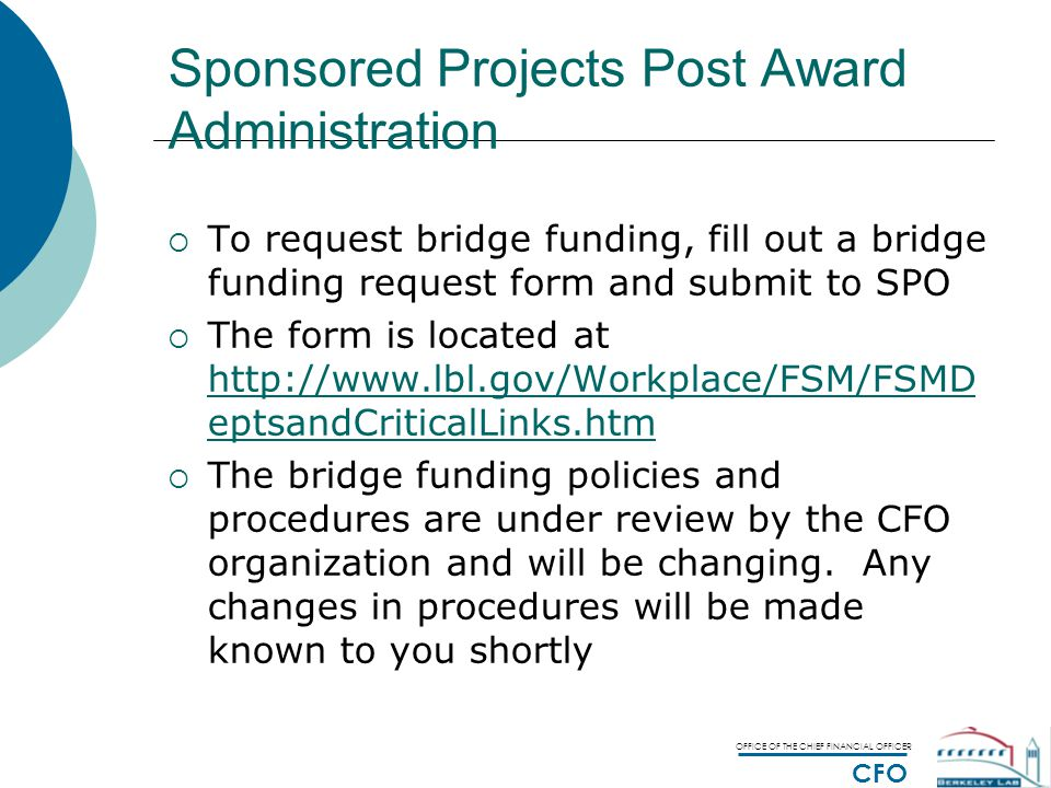 OFFICE OF THE CHIEF FINANCIAL OFFICER CFO Sponsored Projects Post Award Administration  To request bridge funding, fill out a bridge funding request form and submit to SPO  The form is located at http://www.lbl.gov/Workplace/FSM/FSMD eptsandCriticalLinks.htm http://www.lbl.gov/Workplace/FSM/FSMD eptsandCriticalLinks.htm  The bridge funding policies and procedures are under review by the CFO organization and will be changing.