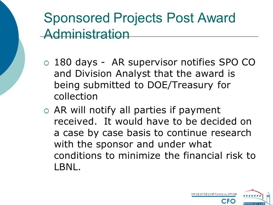 OFFICE OF THE CHIEF FINANCIAL OFFICER CFO Sponsored Projects Post Award Administration  180 days - AR supervisor notifies SPO CO and Division Analyst that the award is being submitted to DOE/Treasury for collection  AR will notify all parties if payment received.