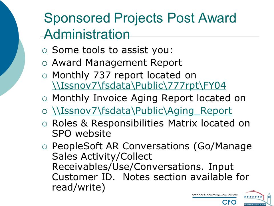 OFFICE OF THE CHIEF FINANCIAL OFFICER CFO Sponsored Projects Post Award Administration  Some tools to assist you:  Award Management Report  Monthly 737 report located on \\Issnov7\fsdata\Public\777rpt\FY04 \\Issnov7\fsdata\Public\777rpt\FY04  Monthly Invoice Aging Report located on  \\Issnov7\fsdata\Public\Aging_Report \\Issnov7\fsdata\Public\Aging_Report  Roles & Responsibilities Matrix located on SPO website  PeopleSoft AR Conversations (Go/Manage Sales Activity/Collect Receivables/Use/Conversations.