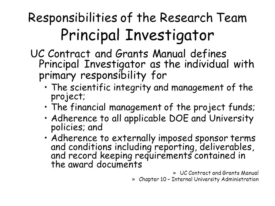 Responsibilities of the Research Team Principal Investigator UC Contract and Grants Manual defines Principal Investigator as the individual with primary responsibility for The scientific integrity and management of the project; The financial management of the project funds; Adherence to all applicable DOE and University policies; and Adherence to externally imposed sponsor terms and conditions including reporting, deliverables, and record keeping requirements contained in the award documents »UC Contract and Grants Manual »Chapter 10 – Internal University Administration