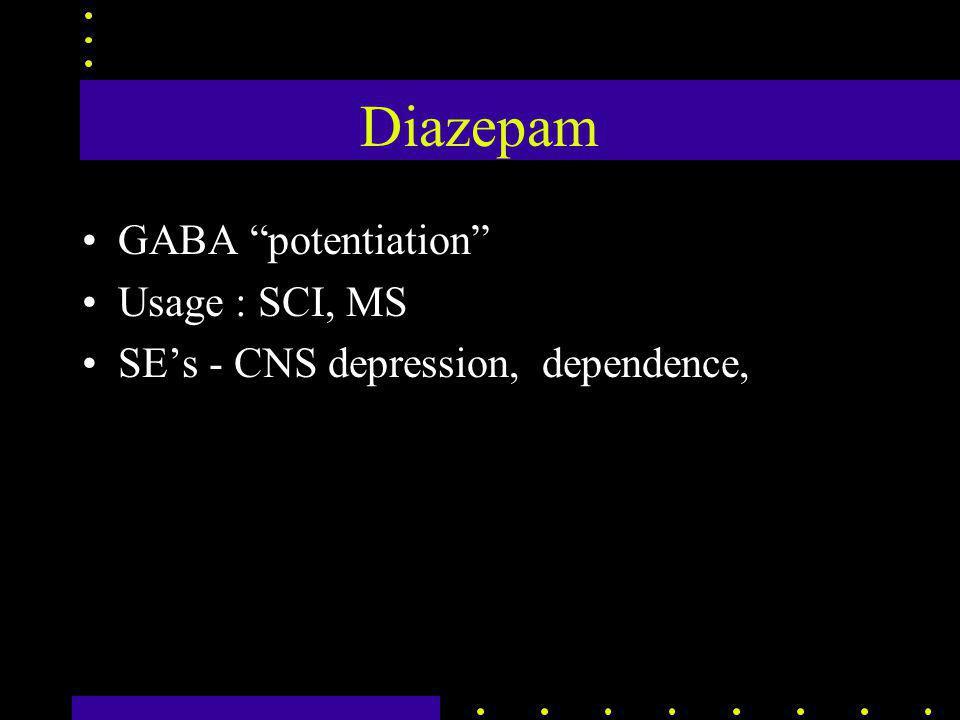 Diazepam GABA potentiation Usage : SCI, MS SE's - CNS depression, dependence,