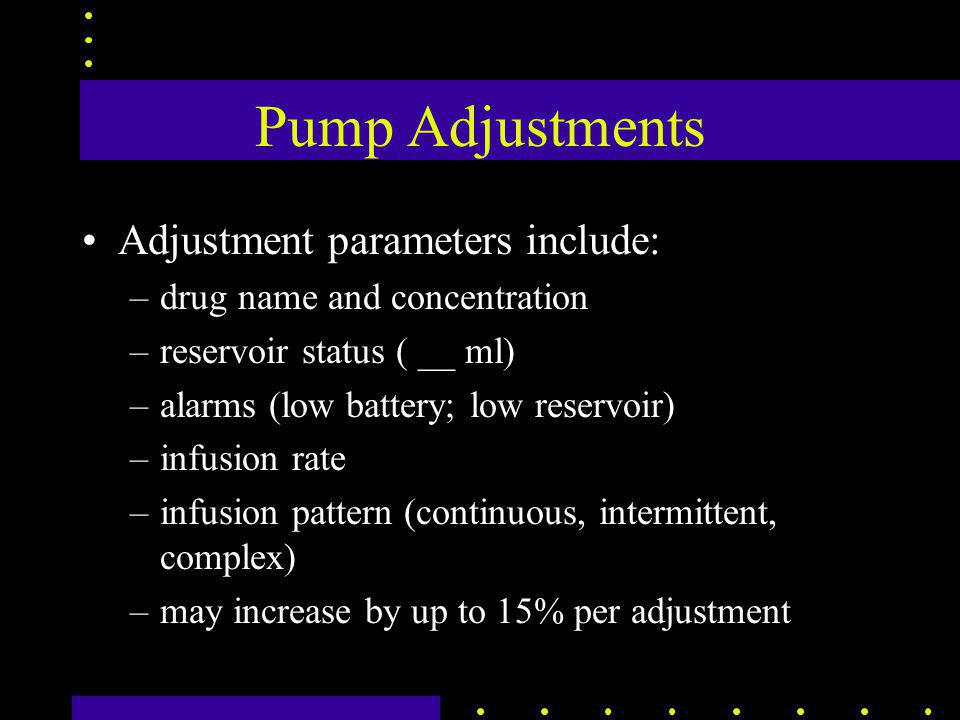 Pump Adjustments Adjustment parameters include: –drug name and concentration –reservoir status ( __ ml) –alarms (low battery; low reservoir) –infusion rate –infusion pattern (continuous, intermittent, complex) –may increase by up to 15% per adjustment