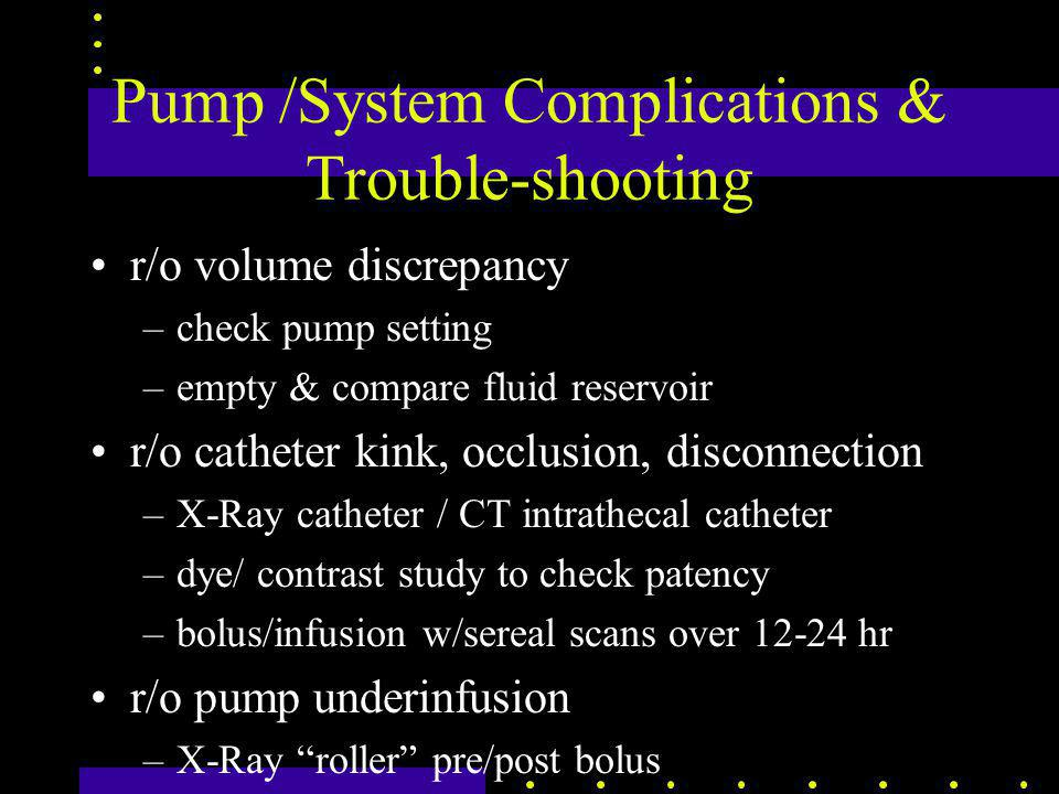 Pump /System Complications & Trouble-shooting r/o volume discrepancy –check pump setting –empty & compare fluid reservoir r/o catheter kink, occlusion, disconnection –X-Ray catheter / CT intrathecal catheter –dye/ contrast study to check patency –bolus/infusion w/sereal scans over 12-24 hr r/o pump underinfusion –X-Ray roller pre/post bolus