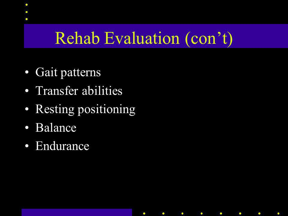 Rehab Evaluation (con't) Gait patterns Transfer abilities Resting positioning Balance Endurance