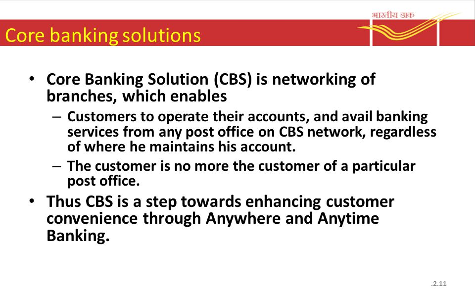 Core banking solutions.2.11 Core Banking Solution (CBS) is networking of branches, which enables – Customers to operate their accounts, and avail bank