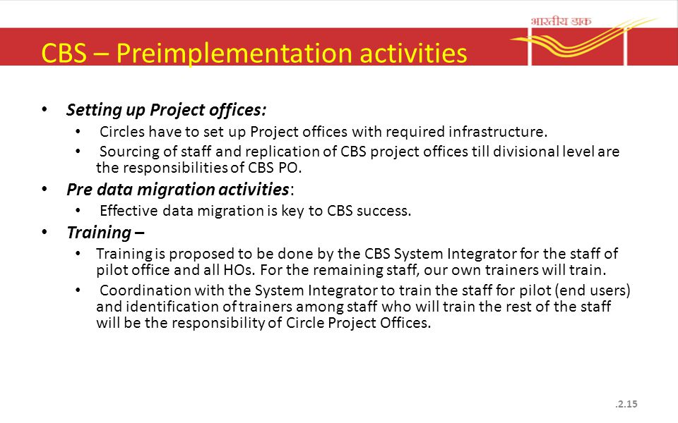 CBS – Preimplementation activities Setting up Project offices: Circles have to set up Project offices with required infrastructure. Sourcing of staff
