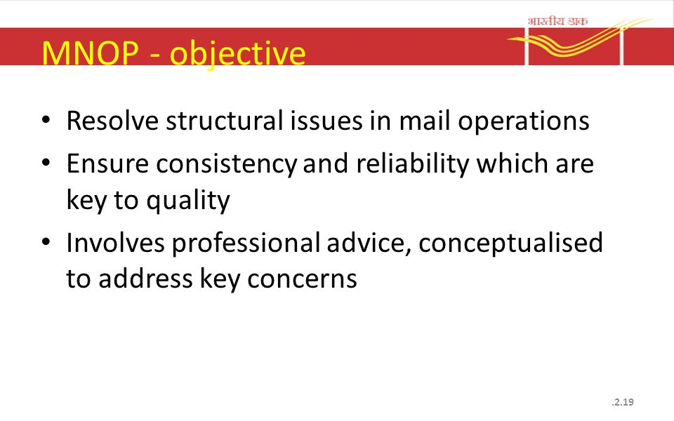 MNOP - objective Resolve structural issues in mail operations Ensure consistency and reliability which are key to quality Involves professional advice, conceptualised to address key concerns.2.19