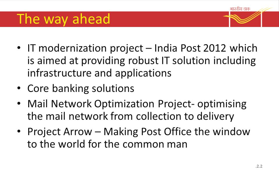 The way ahead IT modernization project – India Post 2012 which is aimed at providing robust IT solution including infrastructure and applications Core banking solutions Mail Network Optimization Project- optimising the mail network from collection to delivery Project Arrow – Making Post Office the window to the world for the common man.2.2