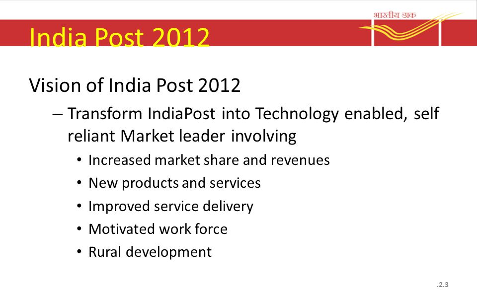 India Post 2012 Vision of India Post 2012 – Transform IndiaPost into Technology enabled, self reliant Market leader involving Increased market share and revenues New products and services Improved service delivery Motivated work force Rural development.2.3