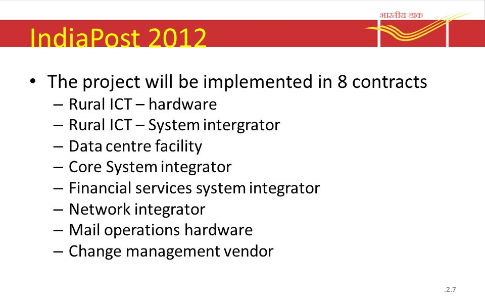 IndiaPost 2012 The project will be implemented in 8 contracts – Rural ICT – hardware – Rural ICT – System intergrator – Data centre facility – Core System integrator – Financial services system integrator – Network integrator – Mail operations hardware – Change management vendor.2.7