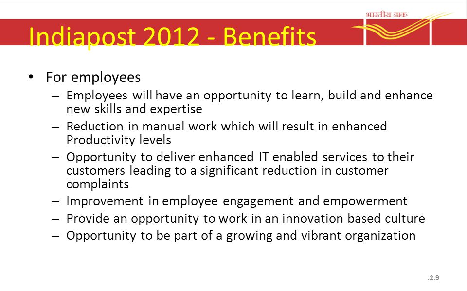 Indiapost 2012 - Benefits For employees – Employees will have an opportunity to learn, build and enhance new skills and expertise – Reduction in manual work which will result in enhanced Productivity levels – Opportunity to deliver enhanced IT enabled services to their customers leading to a significant reduction in customer complaints – Improvement in employee engagement and empowerment – Provide an opportunity to work in an innovation based culture – Opportunity to be part of a growing and vibrant organization.2.9