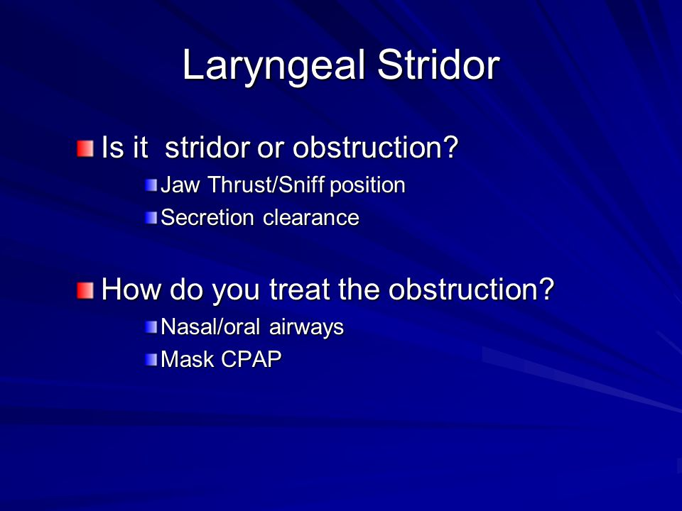 Laryngeal Stridor Is it stridor or obstruction? Jaw Thrust/Sniff position Secretion clearance How do you treat the obstruction? Nasal/oral airways Mas