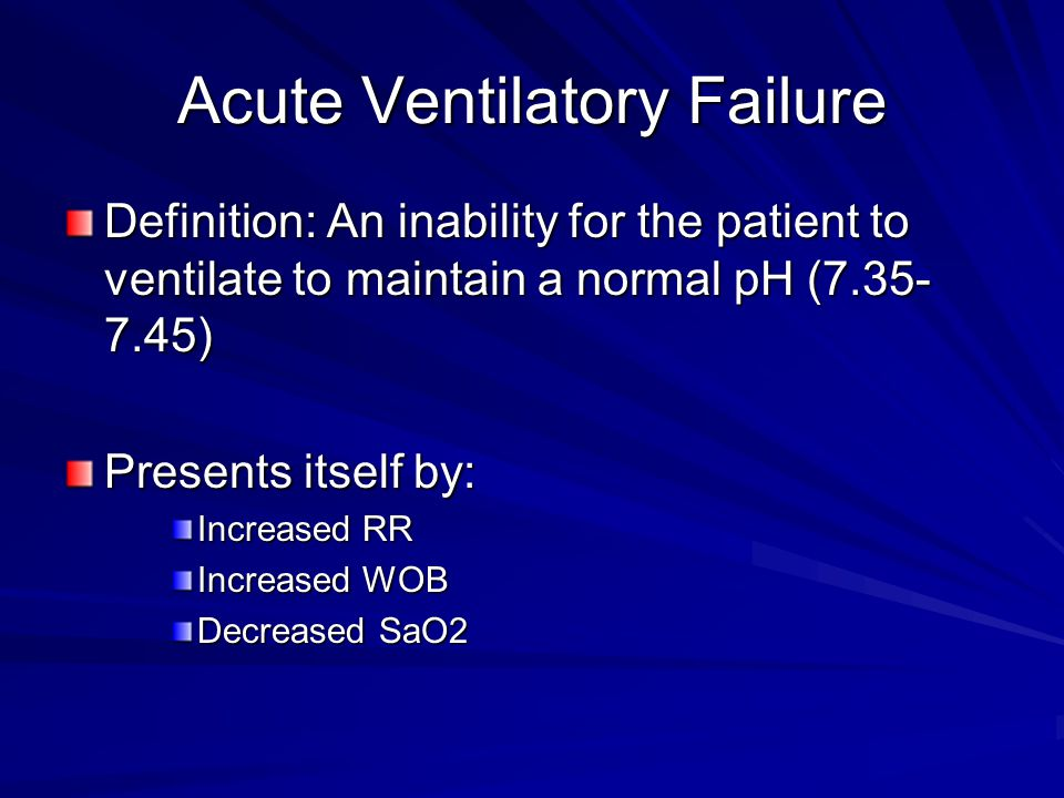 Acute Ventilatory Failure Definition: An inability for the patient to ventilate to maintain a normal pH (7.35- 7.45) Presents itself by: Increased RR