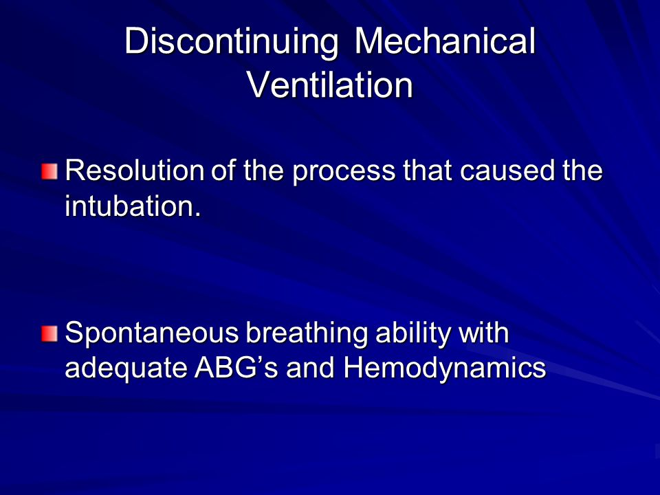 Discontinuing Mechanical Ventilation Resolution of the process that caused the intubation. Spontaneous breathing ability with adequate ABG's and Hemod