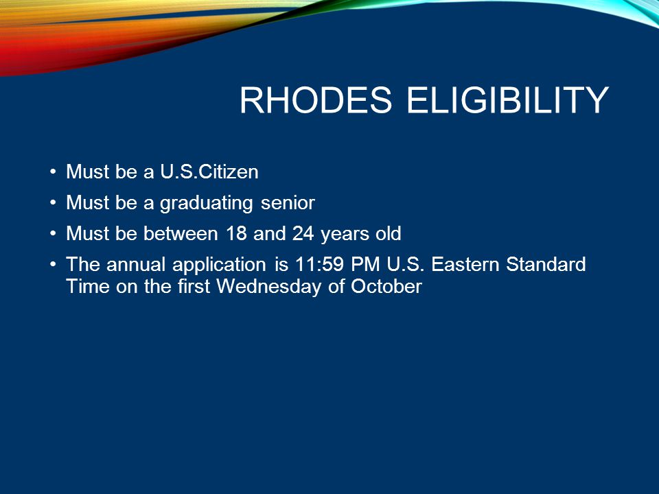 RHODES ELIGIBILITY Must be a U.S.Citizen Must be a graduating senior Must be between 18 and 24 years old The annual application is 11:59 PM U.S. Easte
