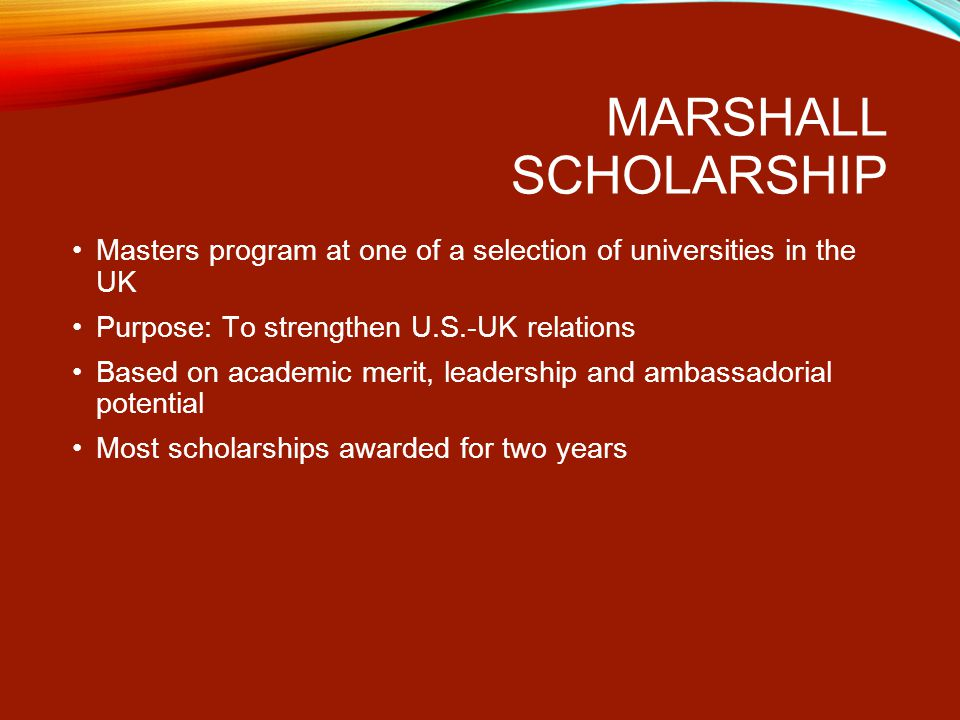 MARSHALL SCHOLARSHIP Masters program at one of a selection of universities in the UK Purpose: To strengthen U.S.-UK relations Based on academic merit, leadership and ambassadorial potential Most scholarships awarded for two years