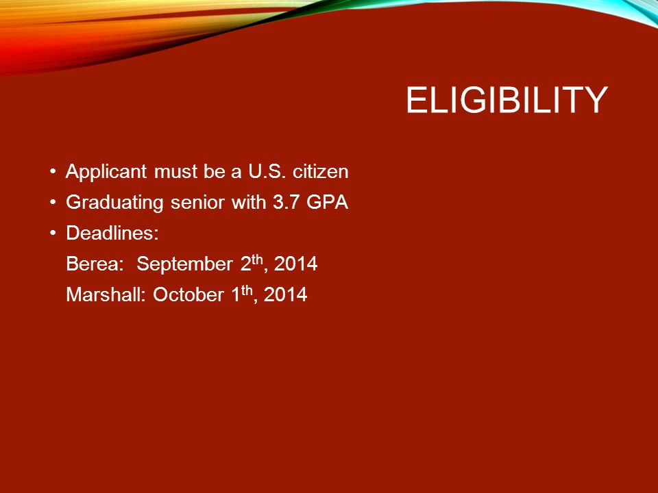 ELIGIBILITY Applicant must be a U.S. citizen Graduating senior with 3.7 GPA Deadlines: Berea: September 2 th, 2014 Marshall: October 1 th, 2014
