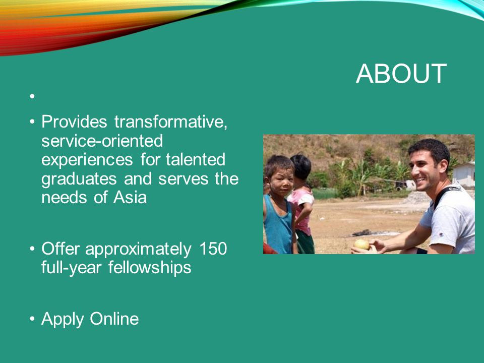 ABOUT Provides transformative, service-oriented experiences for talented graduates and serves the needs of Asia Offer approximately 150 full-year fellowships Apply Online