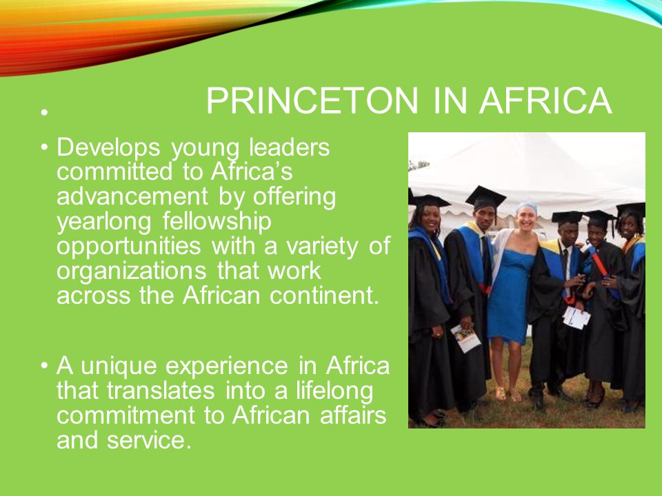 PRINCETON IN AFRICA Develops young leaders committed to Africa's advancement by offering yearlong fellowship opportunities with a variety of organizations that work across the African continent.