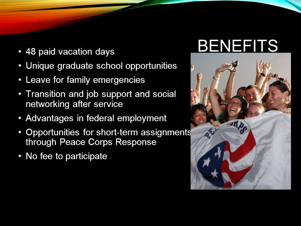 BENEFITS 48 paid vacation days Unique graduate school opportunities Leave for family emergencies Transition and job support and social networking after service Advantages in federal employment Opportunities for short-term assignments through Peace Corps Response No fee to participate