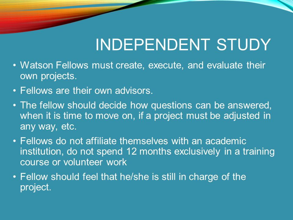 INDEPENDENT STUDY Watson Fellows must create, execute, and evaluate their own projects. Fellows are their own advisors. The fellow should decide how q