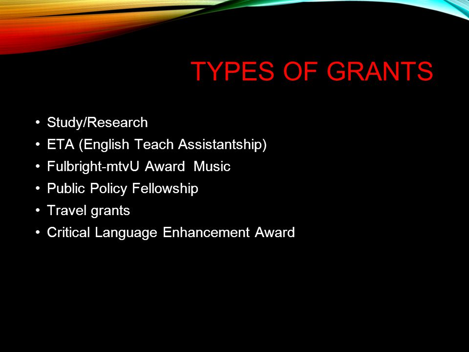 TYPES OF GRANTS Study/Research ETA (English Teach Assistantship) Fulbright-mtvU Award Music Public Policy Fellowship Travel grants Critical Language Enhancement Award