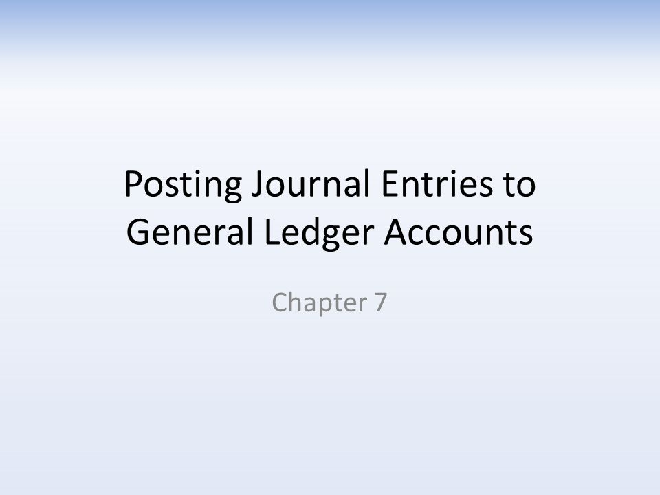Posting Journal Entries to General Ledger Accounts Chapter 7