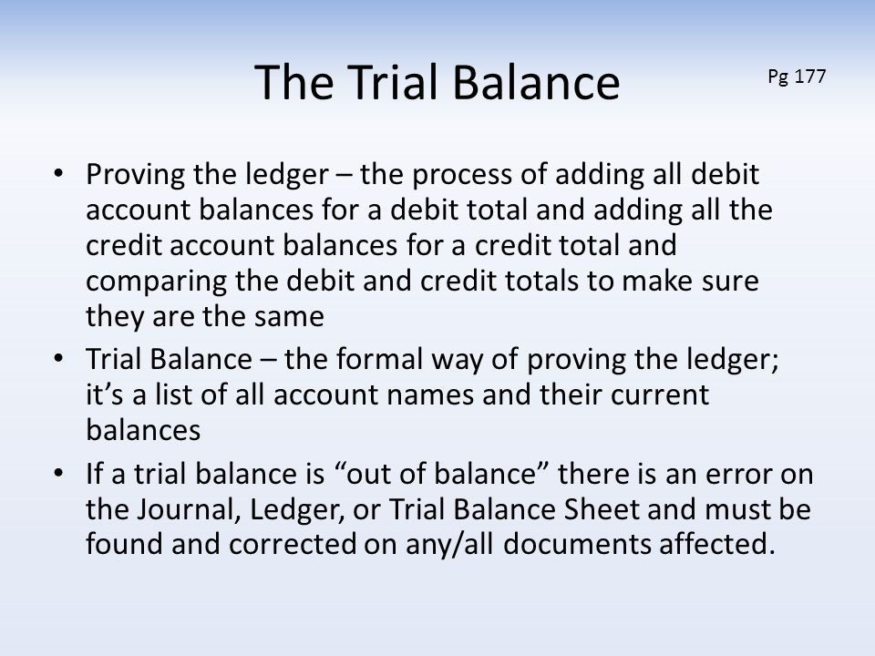 The Trial Balance Proving the ledger – the process of adding all debit account balances for a debit total and adding all the credit account balances for a credit total and comparing the debit and credit totals to make sure they are the same Trial Balance – the formal way of proving the ledger; it's a list of all account names and their current balances If a trial balance is out of balance there is an error on the Journal, Ledger, or Trial Balance Sheet and must be found and corrected on any/all documents affected.