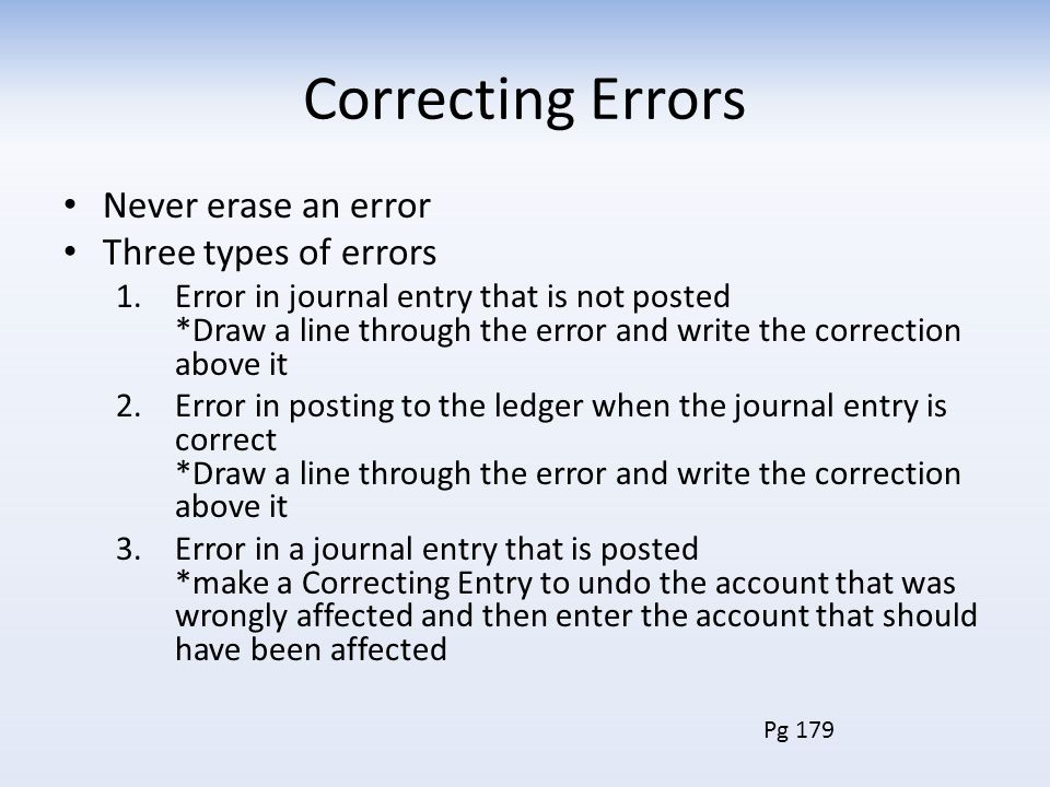Correcting Errors Never erase an error Three types of errors 1.Error in journal entry that is not posted *Draw a line through the error and write the correction above it 2.Error in posting to the ledger when the journal entry is correct *Draw a line through the error and write the correction above it 3.Error in a journal entry that is posted *make a Correcting Entry to undo the account that was wrongly affected and then enter the account that should have been affected Pg 179