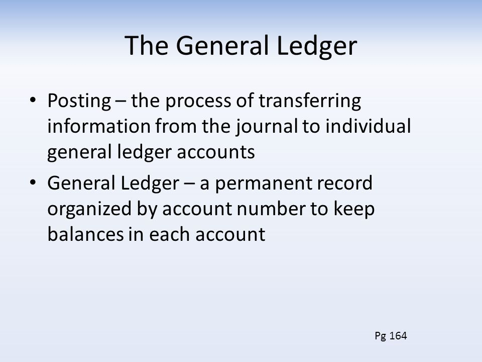 The General Ledger Posting – the process of transferring information from the journal to individual general ledger accounts General Ledger – a permane