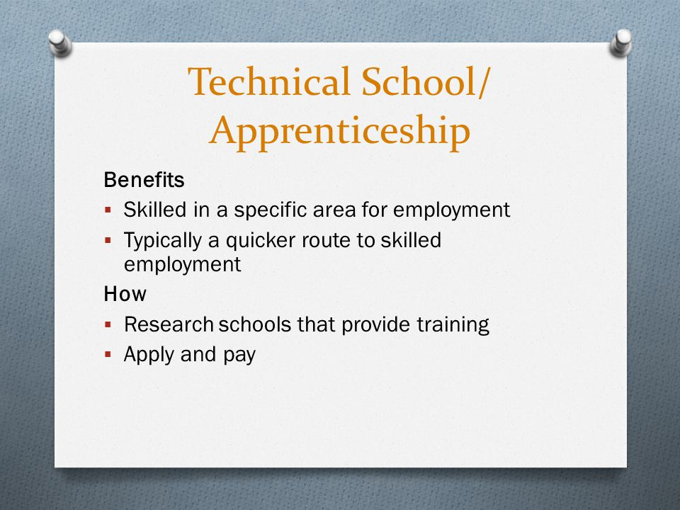 Technical School/ Apprenticeship Benefits  Skilled in a specific area for employment  Typically a quicker route to skilled employment How  Research schools that provide training  Apply and pay