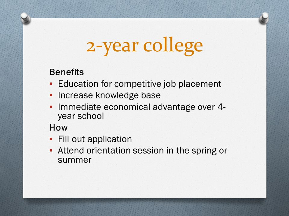 2-year college Benefits  Education for competitive job placement  Increase knowledge base  Immediate economical advantage over 4- year school How  Fill out application  Attend orientation session in the spring or summer