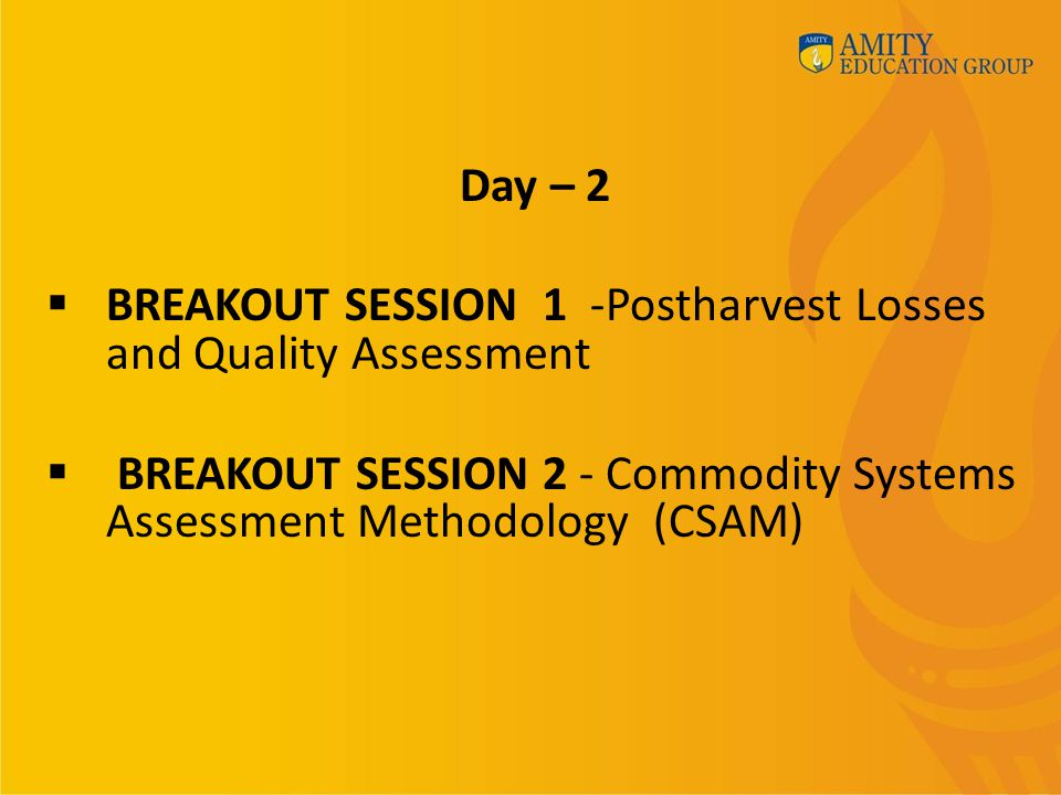 Day – 2  BREAKOUT SESSION 1 -Postharvest Losses and Quality Assessment  BREAKOUT SESSION 2 - Commodity Systems Assessment Methodology (CSAM)