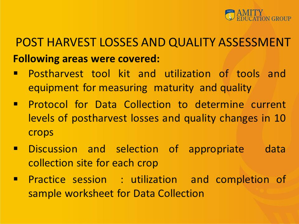 POST HARVEST LOSSES AND QUALITY ASSESSMENT  Postharvest tool kit and utilization of tools and equipment for measuring maturity and quality  Protocol for Data Collection to determine current levels of postharvest losses and quality changes in 10 crops  Discussion and selection of appropriate data collection site for each crop  Practice session : utilization and completion of sample worksheet for Data Collection Following areas were covered: