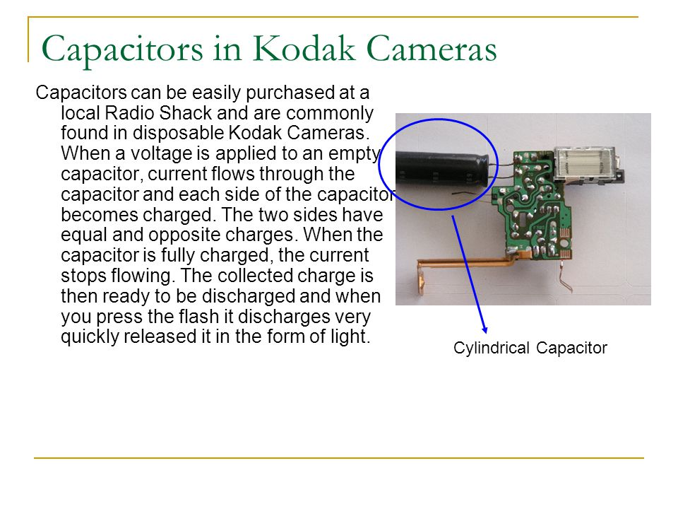Capacitors in Kodak Cameras Capacitors can be easily purchased at a local Radio Shack and are commonly found in disposable Kodak Cameras. When a volta