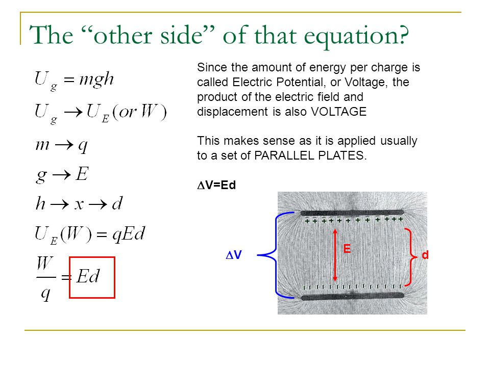 "The ""other side"" of that equation? Since the amount of energy per charge is called Electric Potential, or Voltage, the product of the electric field a"