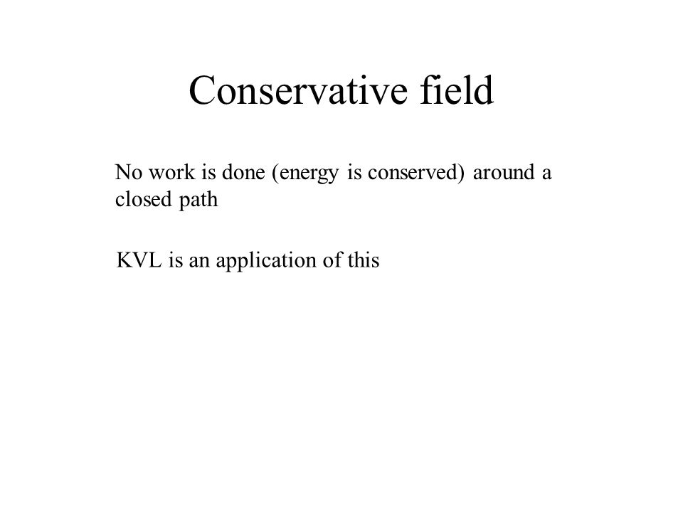 Conservative field No work is done (energy is conserved) around a closed path KVL is an application of this