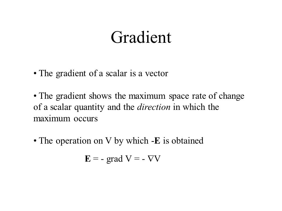 Gradient The gradient of a scalar is a vector The gradient shows the maximum space rate of change of a scalar quantity and the direction in which the