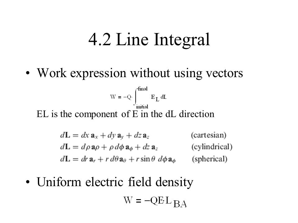 4.2 Line Integral Work expression without using vectors EL is the component of E in the dL direction Uniform electric field density