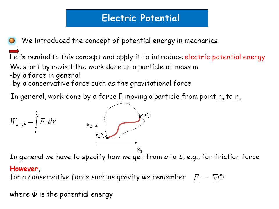 Electric Potential We introduced the concept of potential energy in mechanics Let's remind to this concept and apply it to introduce electric potential energy We start by revisit the work done on a particle of mass m -by a force in general -by a conservative force such as the gravitational force In general, work done by a force F moving a particle from point r a to r b In general we have to specify how we get from a to b, e.g., for friction force x2x2 x1x1 However, for a conservative force such as gravity we remember where  is the potential energy